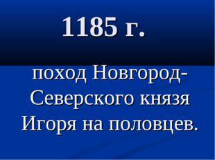 1185 г. поход Новгород-Северского князя Игоря на половцев.