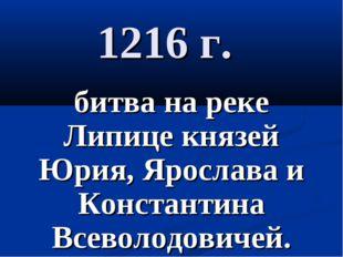 1216 г. битва на реке Липице князей Юрия, Ярослава и Константина Всеволодович
