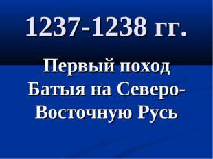 1237-1238 гг. Первый поход Батыя на Северо-Восточную Русь