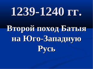 1239-1240 гг. Второй поход Батыя на Юго-Западную Русь