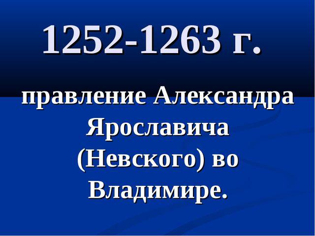 1252-1263 г. правление Александра Ярославича (Невского) во Владимире.