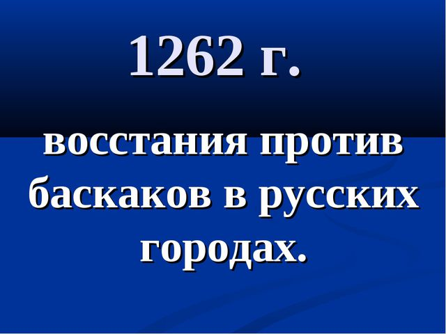1262 г. восстания против баскаков в русских городах.