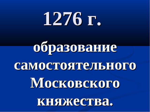 1276 г. образование самостоятельного Московского княжества.
