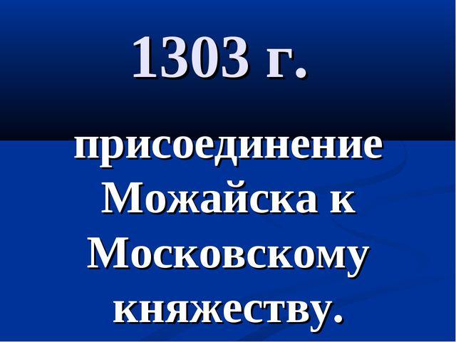 1303 г. присоединение Можайска к Московскому княжеству.