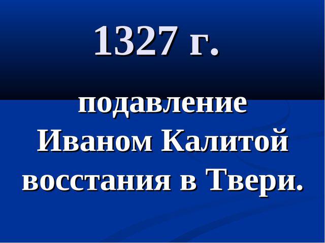 1327 г. подавление Иваном Калитой восстания в Твери.