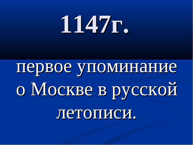1147г. первое упоминание о Москве в русской летописи.