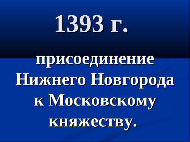 1393 г. присоединение Нижнего Новгорода к Московскому княжеству.