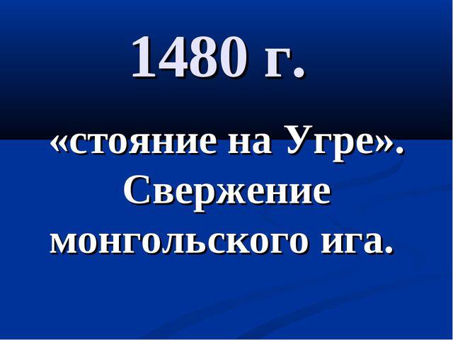 1480 г. «стояние на Угре». Свержение монгольского ига.