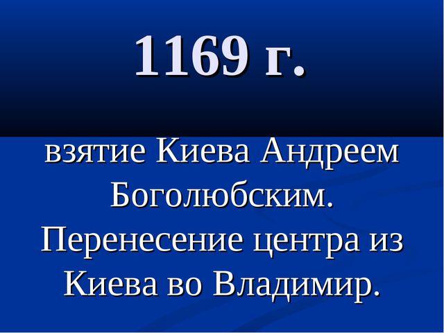 1169 г. взятие Киева Андреем Боголюбским. Перенесение центра из Киева во Влад...