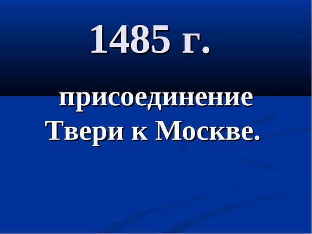 1485 г. присоединение Твери к Москве.