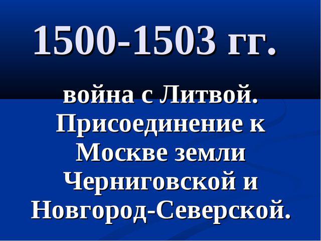1500-1503 гг. война с Литвой. Присоединение к Москве земли Черниговской и Нов...
