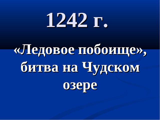 1242 г. «Ледовое побоище», битва на Чудском озере