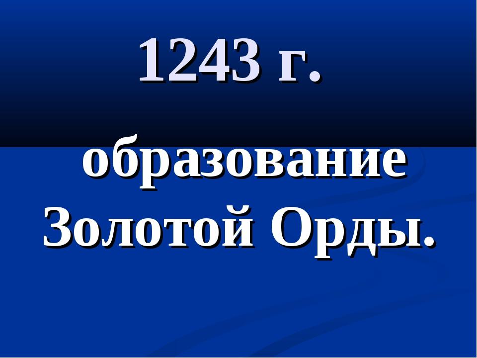 1243 г. образование Золотой Орды.