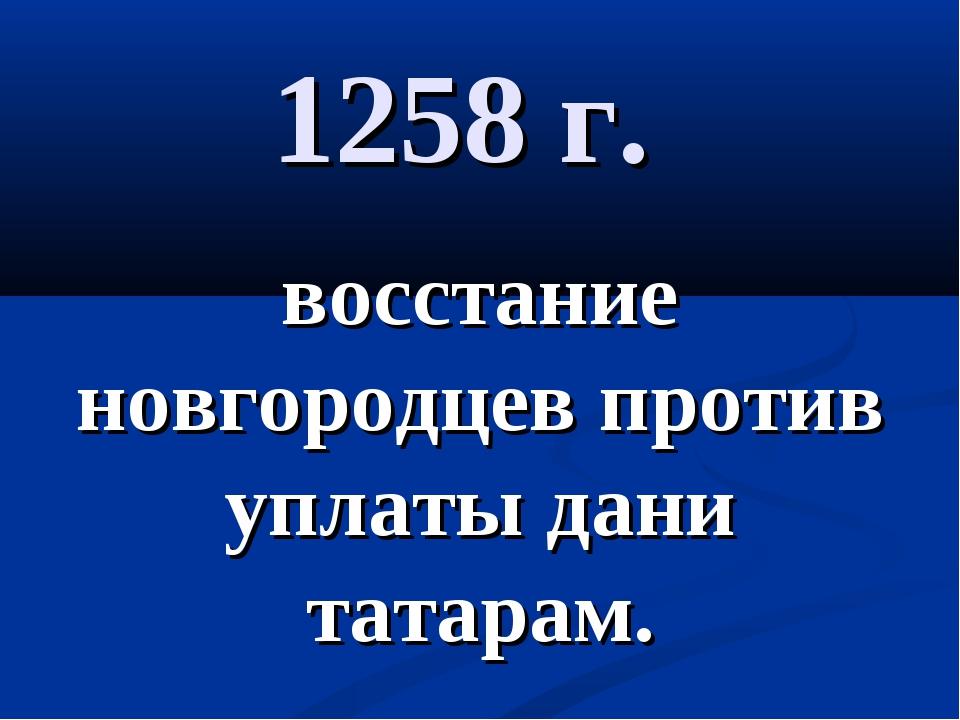 1258 г. восстание новгородцев против уплаты дани татарам.