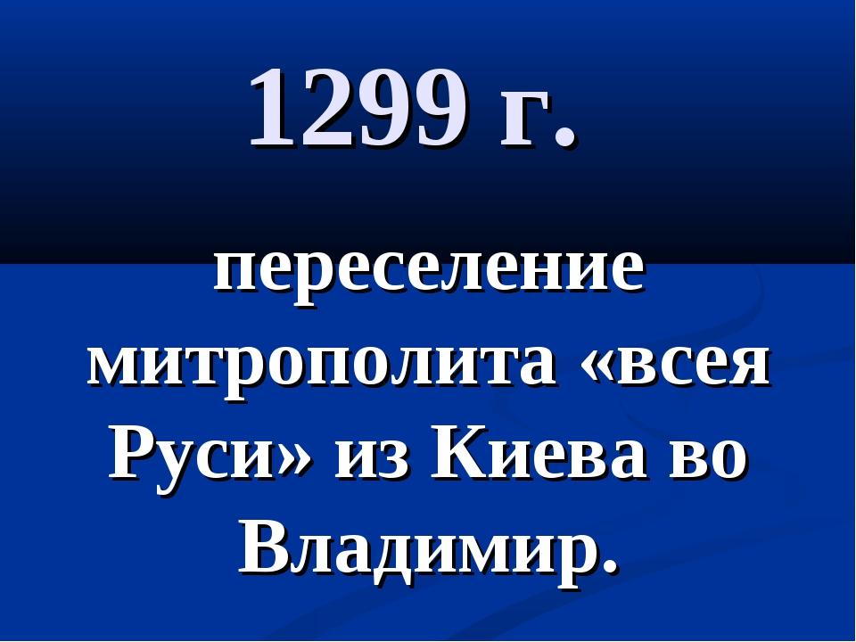 1299 г. переселение митрополита «всея Руси» из Киева во Владимир.