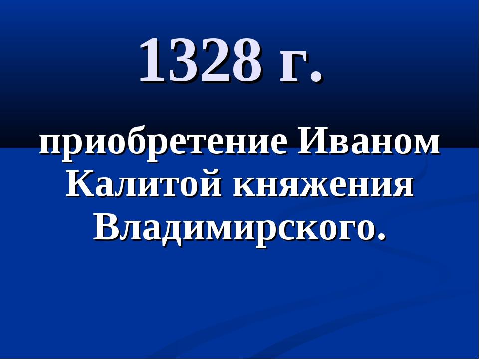 1328 г. приобретение Иваном Калитой княжения Владимирского.