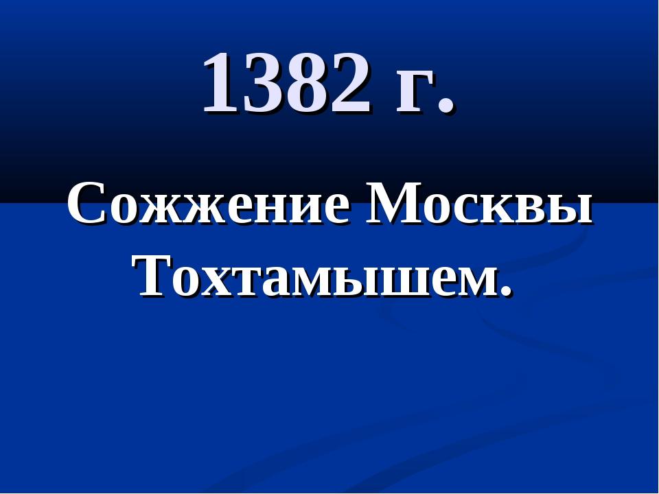 1382 г. Сожжение Москвы Тохтамышем.