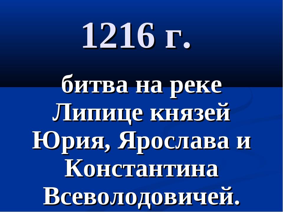 1216 г. битва на реке Липице князей Юрия, Ярослава и Константина Всеволодович...