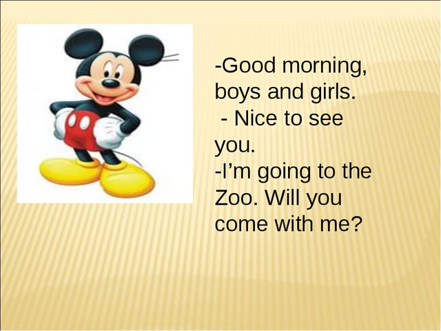 -Good morning, boys and girls. - Nice to see you. -I'm going to the Zoo. Will...