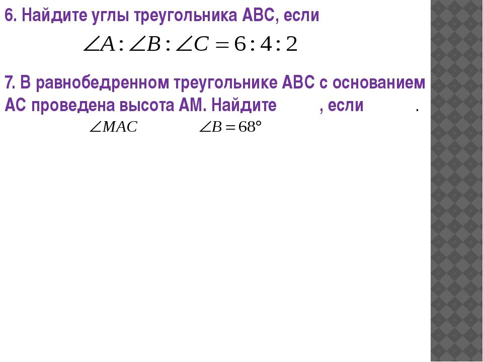 6. Найдите углы треугольника АВС, если 7. В равнобедренном треугольнике АВС с...