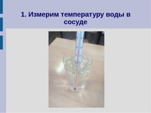 1. Измерим температуру воды в сосуде