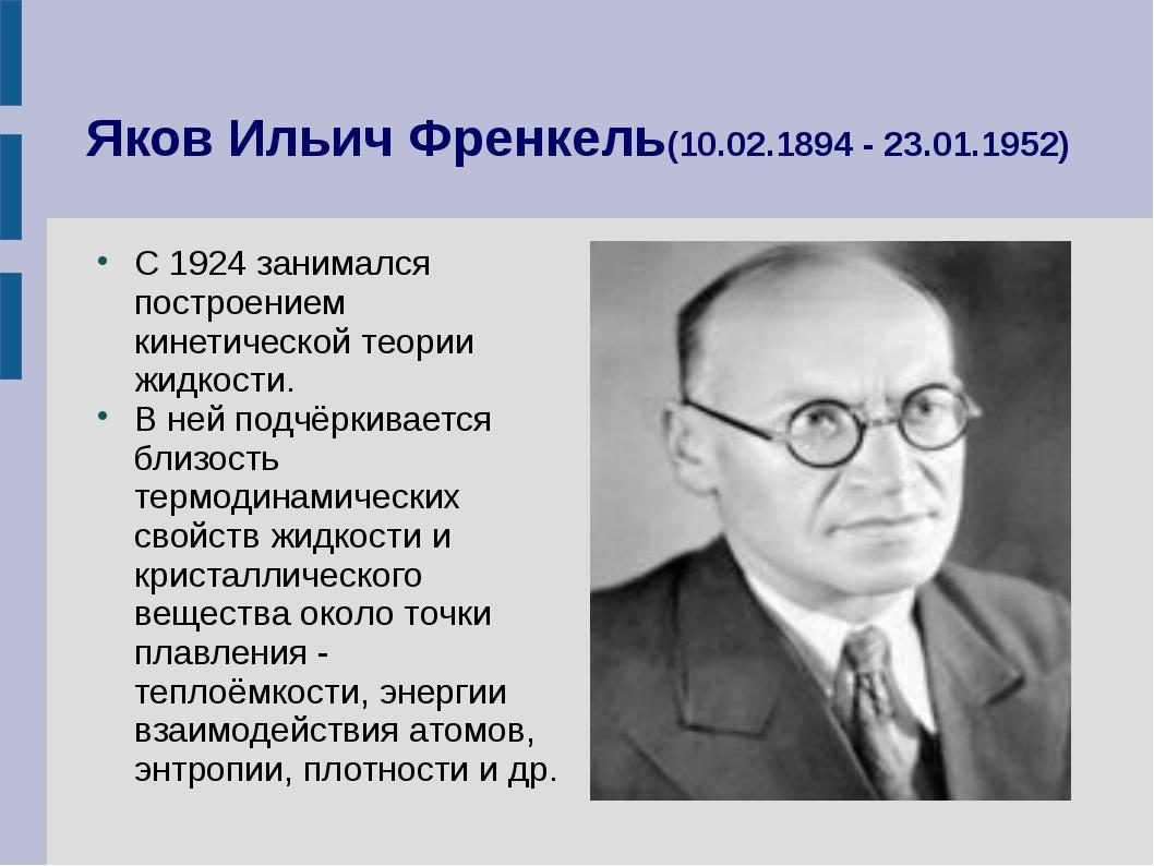 Яков Ильич Френкель(10.02.1894 - 23.01.1952) С 1924 занимался построением кин...