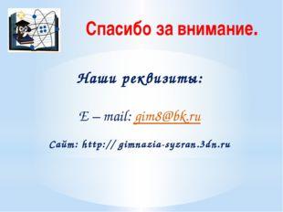 Спасибо за внимание. Наши реквизиты: E – mail: gim8@bk.ru Сайт: http:// gimna
