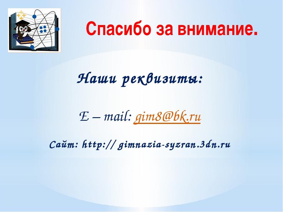 Спасибо за внимание. Наши реквизиты: E – mail: gim8@bk.ru Сайт: http:// gimna...