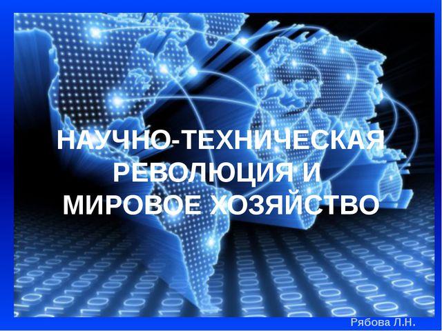 НАУЧНО-ТЕХНИЧЕСКАЯ РЕВОЛЮЦИЯ И МИРОВОЕ ХОЗЯЙСТВО Рябова Л.Н.