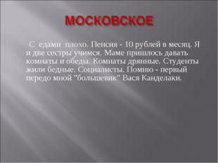 С едами плохо. Пенсия - 10 рублей в месяц. Я и две сестры учимся. Маме пришл