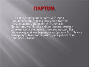 1908 год. Вступил в партию РСДРП (большевиков). Держал экзамен в торгово-про