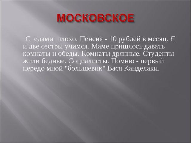 С едами плохо. Пенсия - 10 рублей в месяц. Я и две сестры учимся. Маме пришл...