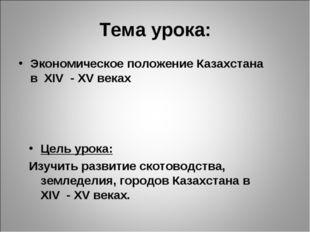 Тема урока: Экономическое положение Казахстана в XIV - XV веках Цель урока: И