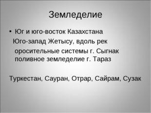 Земледелие Юг и юго-восток Казахстана Юго-запад Жетысу, вдоль рек оросительны