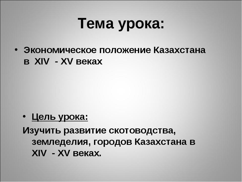 Тема урока: Экономическое положение Казахстана в XIV - XV веках Цель урока: И...