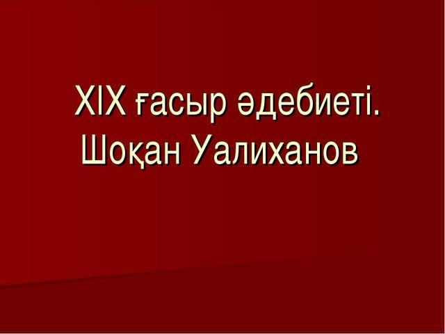 ХІХ ғасыр әдебиеті. Шоқан Уалиханов