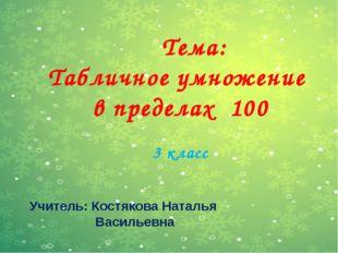 Тема: Табличное умножение в пределах 100 3 класс Учитель: Костякова Наталья