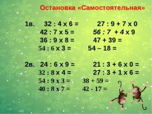 Остановка «Самостоятельная» 1в. 32 : 4 x 6 = 27 : 9 + 7 x 0 42 : 7 х 5 = 56