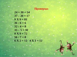 Проверка: 24 + 30 = 54 37 – 20 = 17 9 Х 9 = 81 36 : 6 = 6 32 : 4 = 8 35 – 5