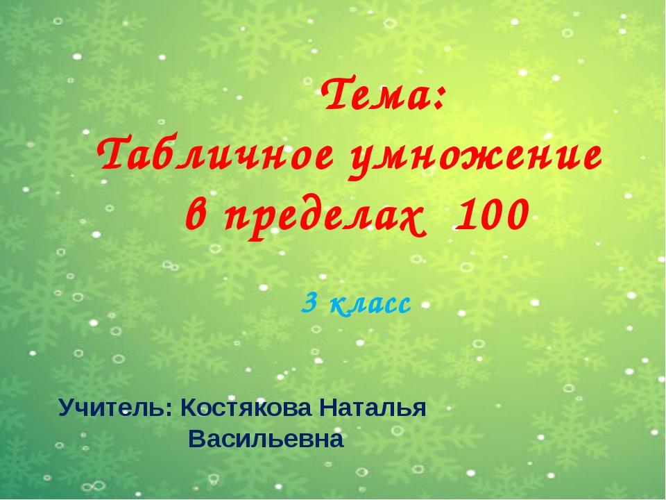 Тема: Табличное умножение в пределах 100 3 класс Учитель: Костякова Наталья...