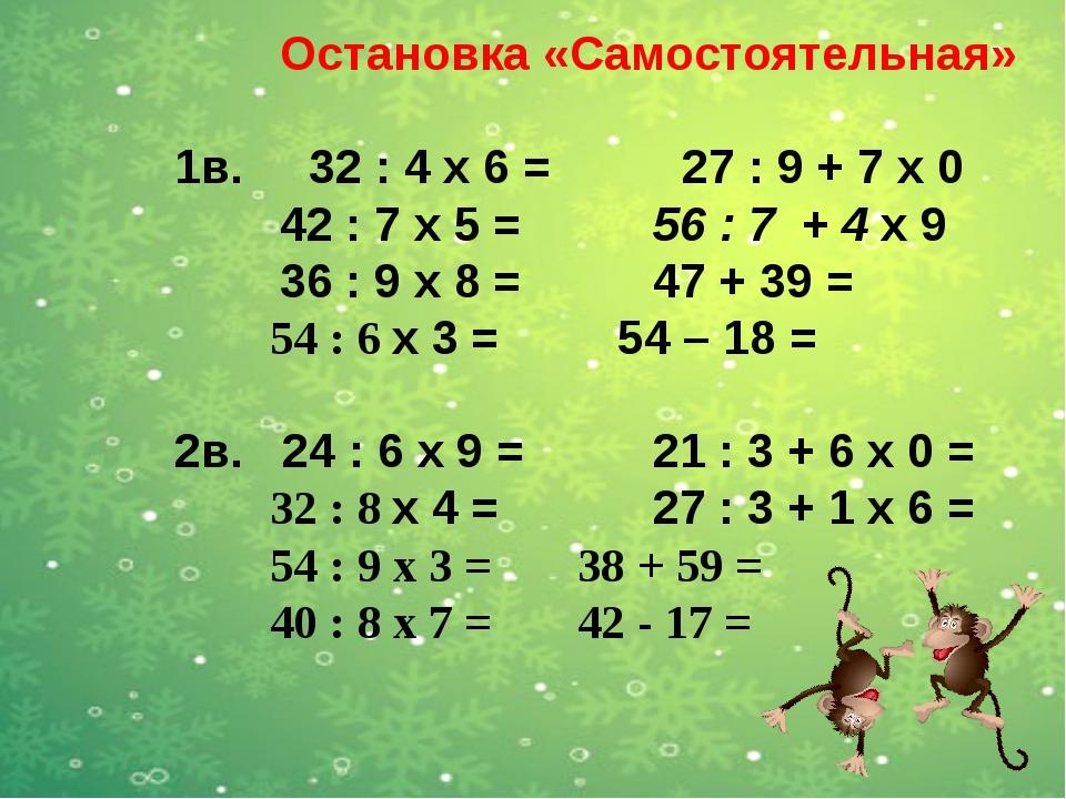 Остановка «Самостоятельная» 1в. 32 : 4 x 6 = 27 : 9 + 7 x 0 42 : 7 х 5 = 56...