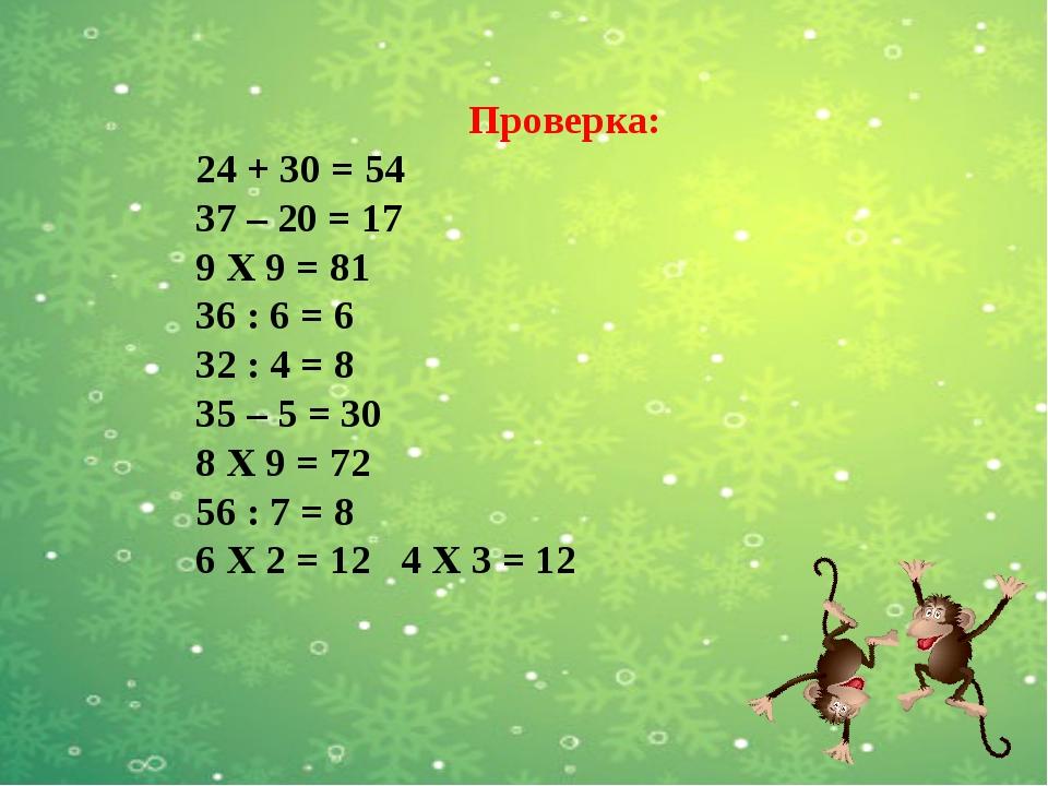 Проверка: 24 + 30 = 54 37 – 20 = 17 9 Х 9 = 81 36 : 6 = 6 32 : 4 = 8 35 – 5...