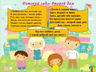 Детский сад – второй дом «Любим все мы детский сад В нем полным – полно ребя