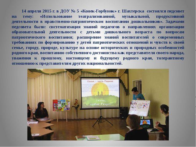 14 апреля 2015 г. в ДОУ № 5 «Конек-Горбунок» г. Шахтерска состоялся педсовет...