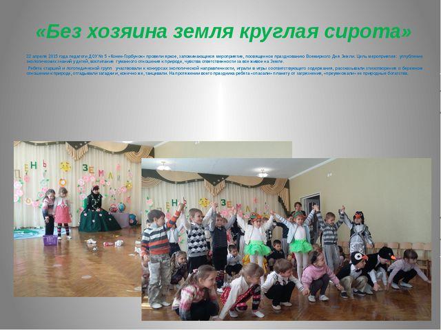 «Без хозяина земля круглая сирота» 22 апреля 2015 года педагоги ДОУ № 5 «Кон...