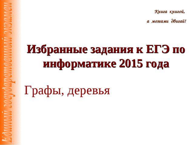 Избранные задания к ЕГЭ по информатике 2015 года Книга книгой, а мозгами двиг...
