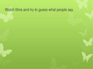 Watch films and try to guess what people say.