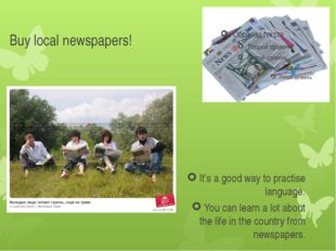 Buy local newspapers! It's a good way to practise language. You can learn a l