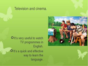Television and cinema. It's very useful to watch TV programmes in English. It