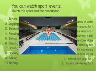 You can watch sport events. Match the sport and the description. Tennis Joggi